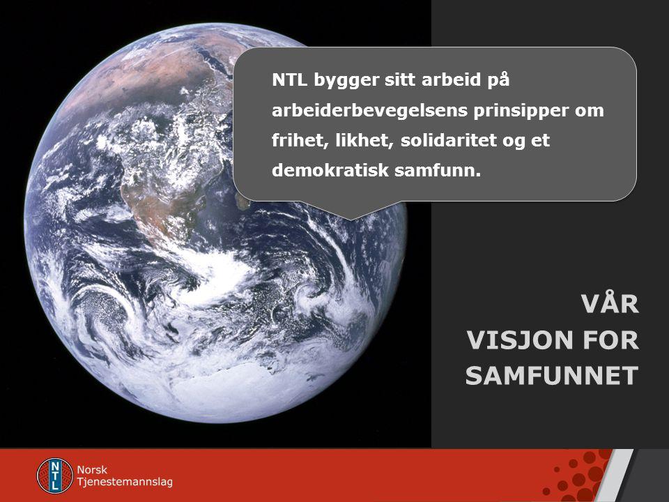 VÅR VISJON FOR SAMFUNNET NTL bygger sitt arbeid på arbeiderbevegelsens prinsipper om frihet, likhet, solidaritet og et demokratisk samfunn.