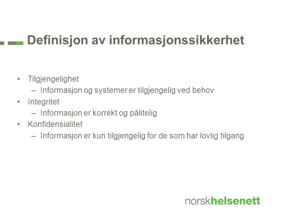 Definisjon av informasjonssikkerhet •Tilgjengelighet –Informasjon og systemer er tilgjengelig ved behov •Integritet –Informasjon er korrekt og pålitel