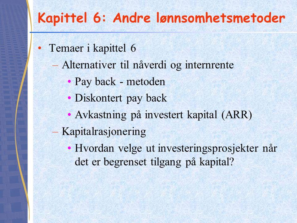 Kapittel 6: Andre lønnsomhetsmetoder •Temaer i kapittel 6 –Alternativer til nåverdi og internrente •Pay back - metoden •Diskontert pay back •Avkastnin
