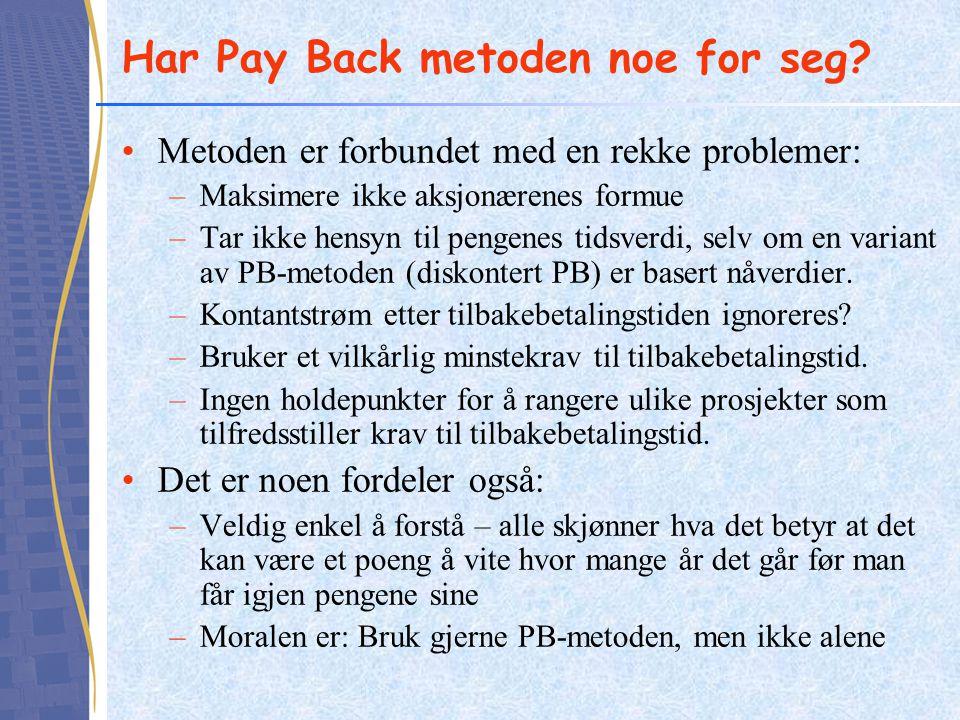 Har Pay Back metoden noe for seg? •Metoden er forbundet med en rekke problemer: –Maksimere ikke aksjonærenes formue –Tar ikke hensyn til pengenes tids