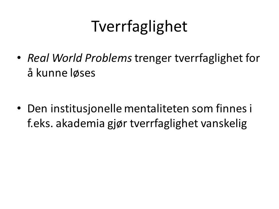 Tverrfaglighet • Real World Problems trenger tverrfaglighet for å kunne løses • Den institusjonelle mentaliteten som finnes i f.eks.