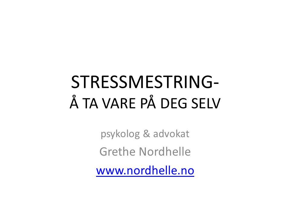 STRESSMESTRING- Å TA VARE PÅ DEG SELV psykolog & advokat Grethe Nordhelle www.nordhelle.no