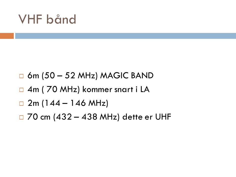 VHF bånd  6m (50 – 52 MHz) MAGIC BAND  4m ( 70 MHz) kommer snart i LA  2m (144 – 146 MHz)  70 cm (432 – 438 MHz) dette er UHF