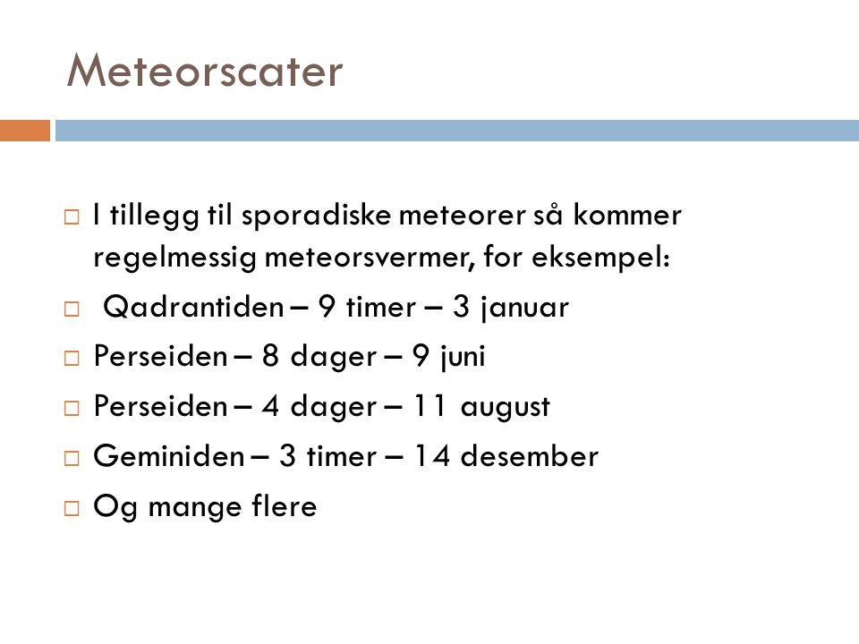 I tillegg til sporadiske meteorer så kommer regelmessig meteorsvermer, for eksempel:  Qadrantiden – 9 timer – 3 januar  Perseiden – 8 dager – 9 juni  Perseiden – 4 dager – 11 august  Geminiden – 3 timer – 14 desember  Og mange flere