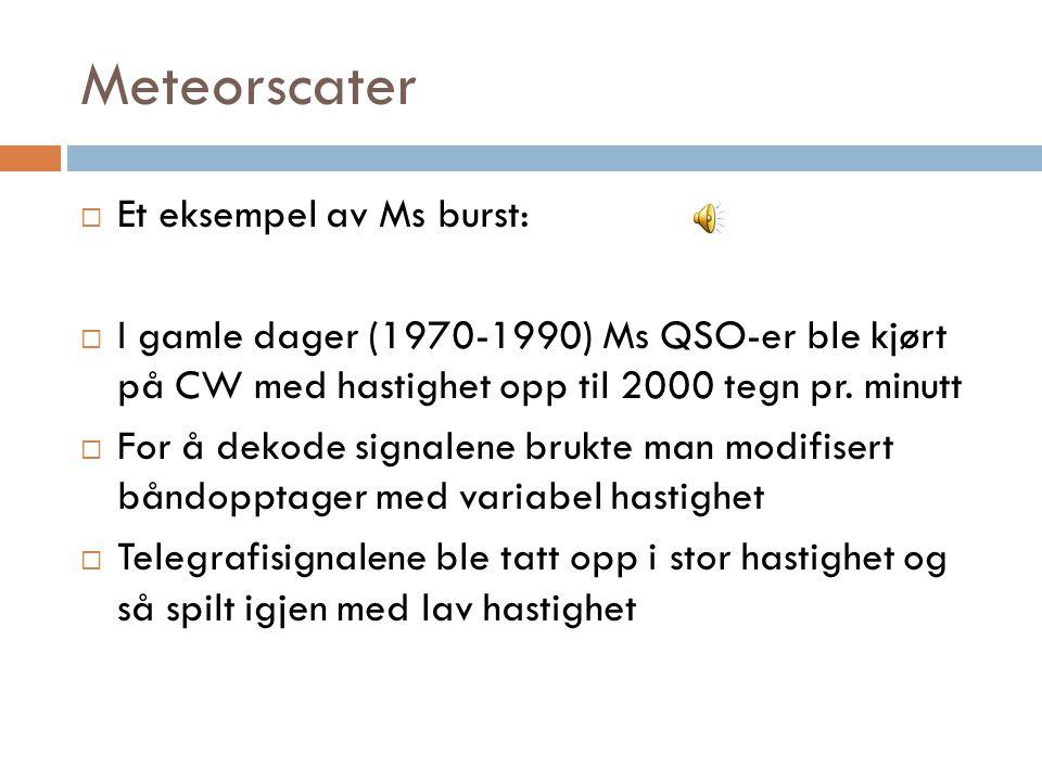 Meteorscater  Et eksempel av Ms burst:  I gamle dager (1970-1990) Ms QSO-er ble kjørt på CW med hastighet opp til 2000 tegn pr.