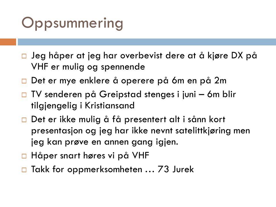 Oppsummering  Jeg håper at jeg har overbevist dere at å kjøre DX på VHF er mulig og spennende  Det er mye enklere å operere på 6m en på 2m  TV senderen på Greipstad stenges i juni – 6m blir tilgjengelig i Kristiansand  Det er ikke mulig å få presentert alt i sånn kort presentasjon og jeg har ikke nevnt satelittkjøring men jeg kan prøve en annen gang igjen.