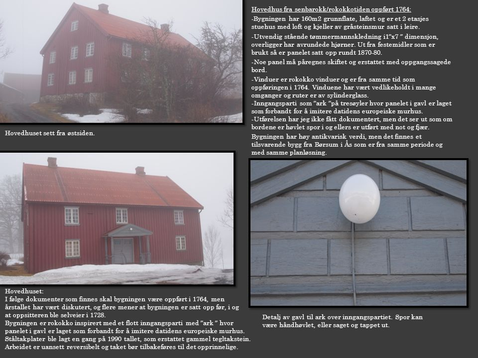 Hovedhus fra senbarokk/rokokkotiden oppført 1764: -Bygningen har 160m2 grunnflate, laftet og er et 2 etasjes stuehus med loft og kjeller av gråsteinsm