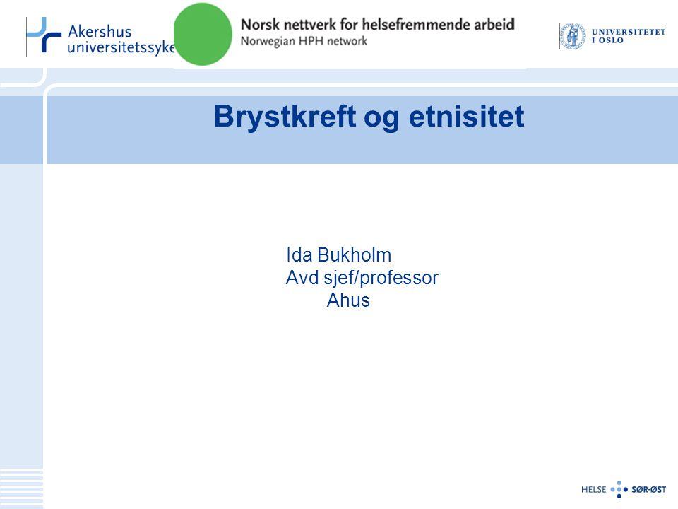Brystkreft og etnisitet Ida Bukholm Avd sjef/professor Ahus