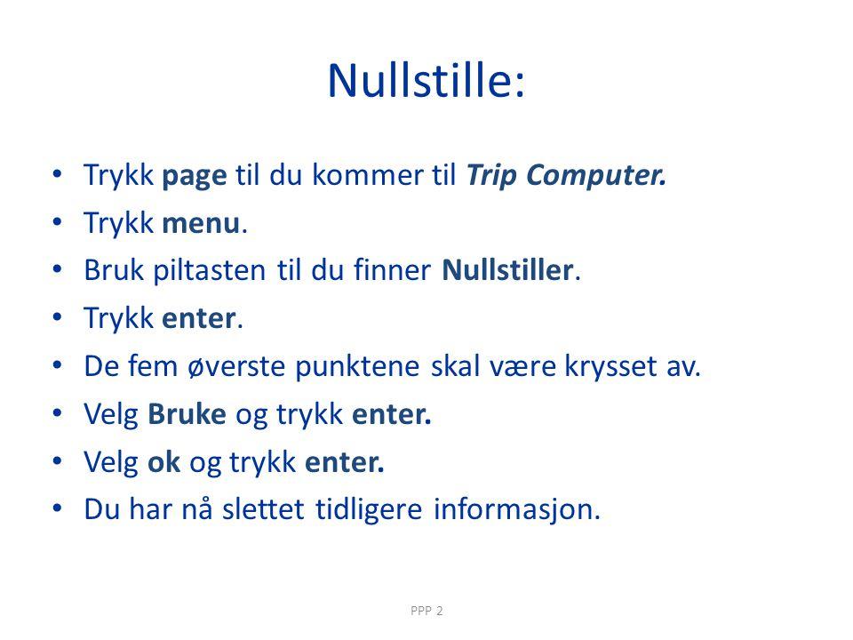 Nullstille: • Trykk page til du kommer til Trip Computer.