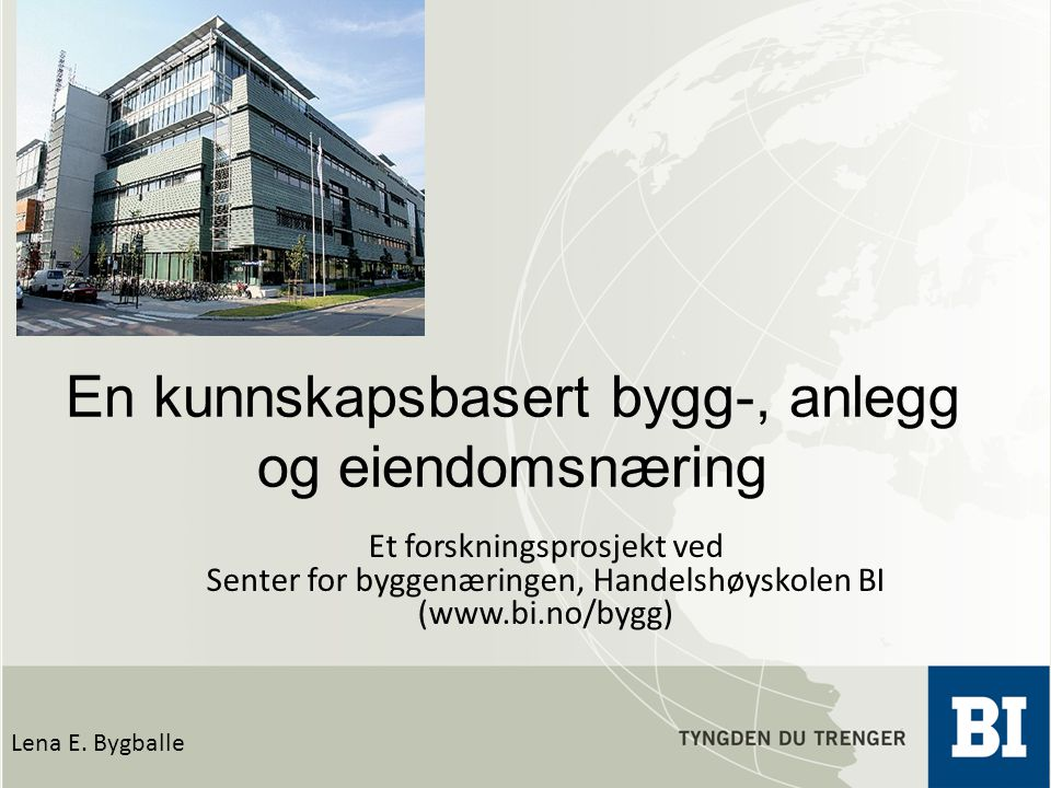 En kunnskapsbasert bygg-, anlegg og eiendomsnæring Lena E. Bygballe Et forskningsprosjekt ved Senter for byggenæringen, Handelshøyskolen BI (www.bi.no