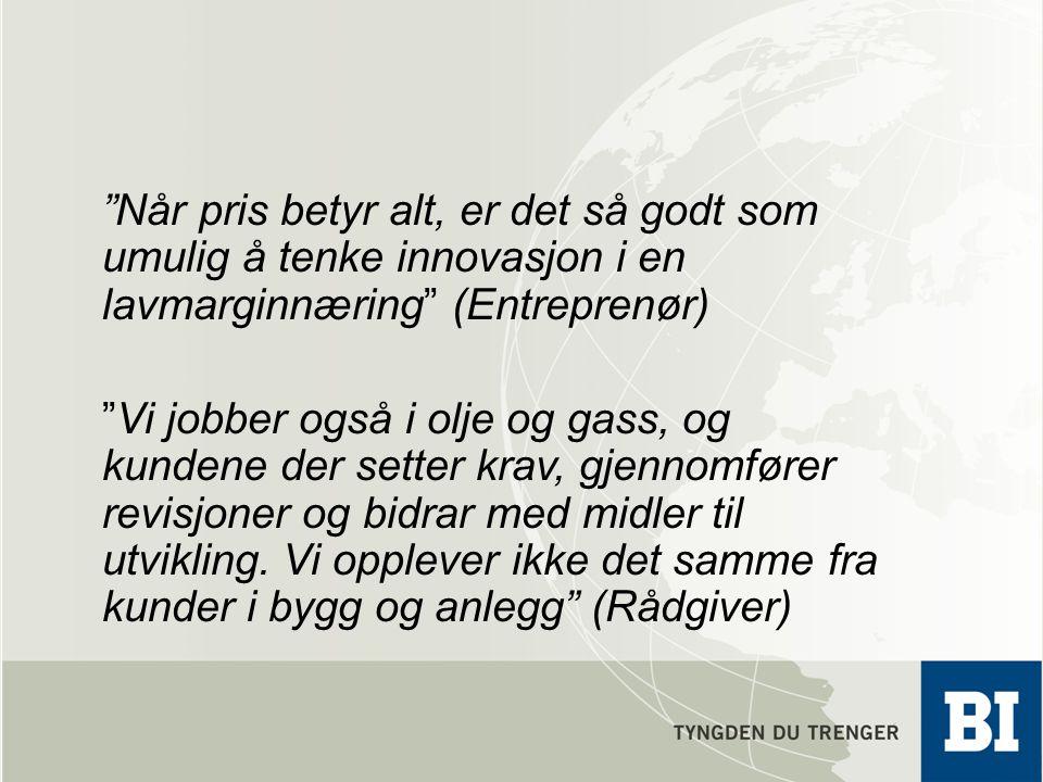 """""""Når pris betyr alt, er det så godt som umulig å tenke innovasjon i en lavmarginnæring"""" (Entreprenør) """"Vi jobber også i olje og gass, og kundene der s"""