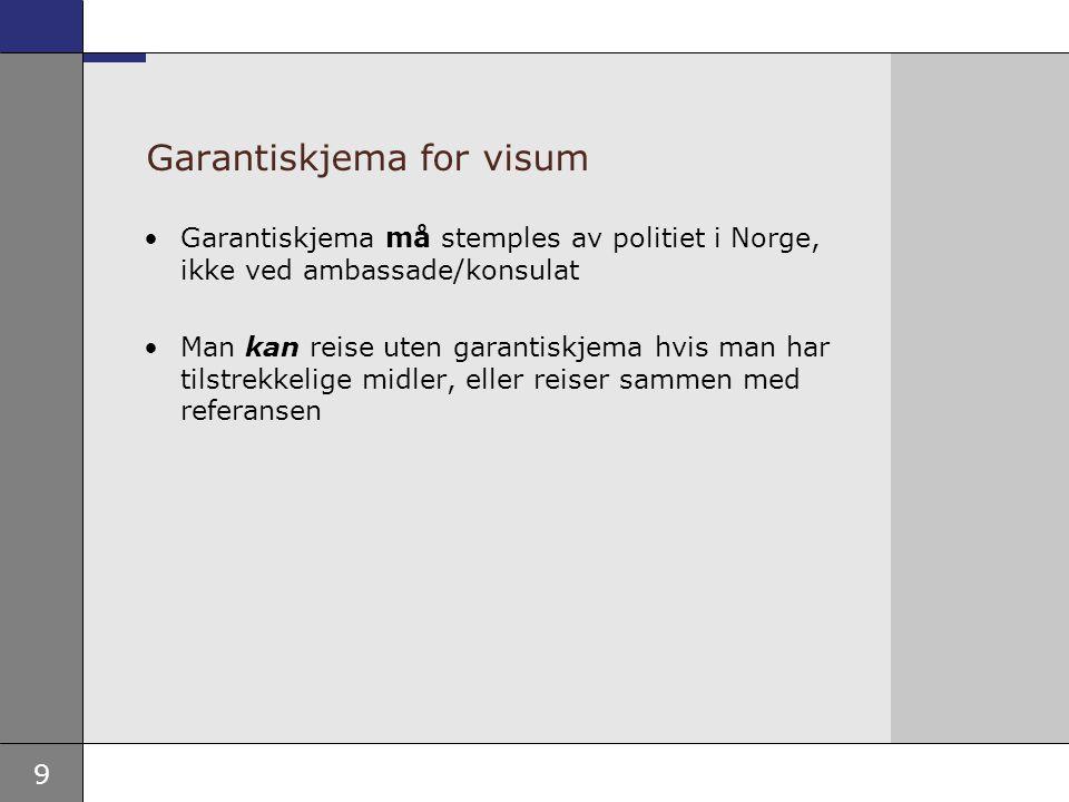 9 Garantiskjema for visum •Garantiskjema må stemples av politiet i Norge, ikke ved ambassade/konsulat •Man kan reise uten garantiskjema hvis man har t