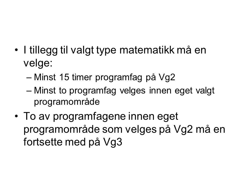 •I tillegg til valgt type matematikk må en velge: –Minst 15 timer programfag på Vg2 –Minst to programfag velges innen eget valgt programområde •To av