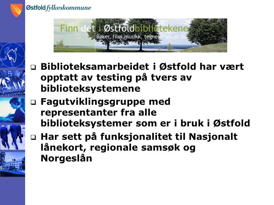  Biblioteksamarbeidet i Østfold har vært opptatt av testing på tvers av biblioteksystemene  Fagutviklingsgruppe med representanter fra alle bibliote