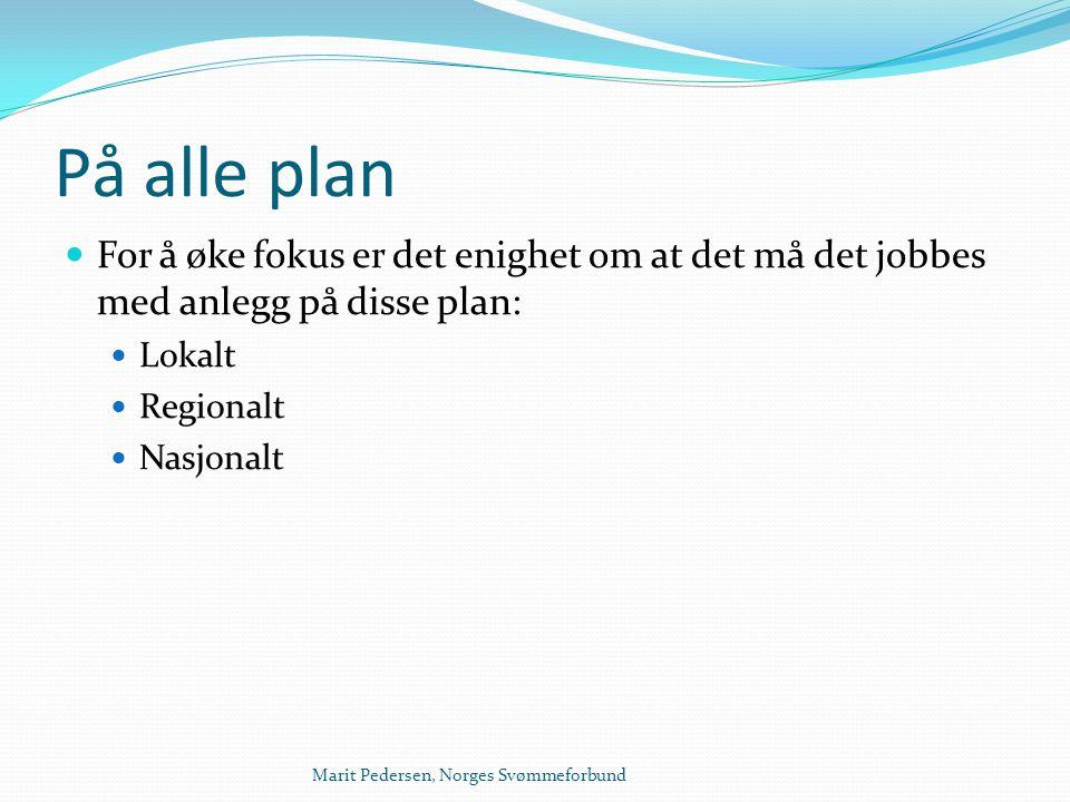 Marit Pedersen, Norges Svømmeforbund På alle plan  For å øke fokus er det enighet om at det må det jobbes med anlegg på disse plan:  Lokalt  Region