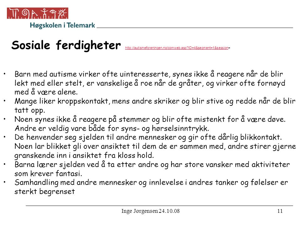 Inge Jørgensen 24.10.0811 Sosiale ferdigheter http://autismeforeningen.no/comweb.asp?ID=4&segment=1&session= http://autismeforeningen.no/comweb.asp?ID=4&segment=1&session •Barn med autisme virker ofte uinteresserte, synes ikke å reagere når de blir lekt med eller stelt, er vanskelige å roe når de gråter, og virker ofte fornøyd med å være alene.