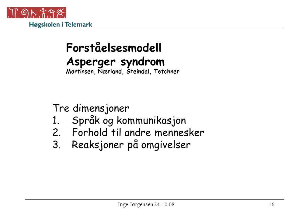 Inge Jørgensen 24.10.0816 Forståelsesmodell Asperger syndrom Martinsen, Nærland, Steindal, Tetchner Tre dimensjoner 1.Språk og kommunikasjon 2.Forhold til andre mennesker 3.Reaksjoner på omgivelser