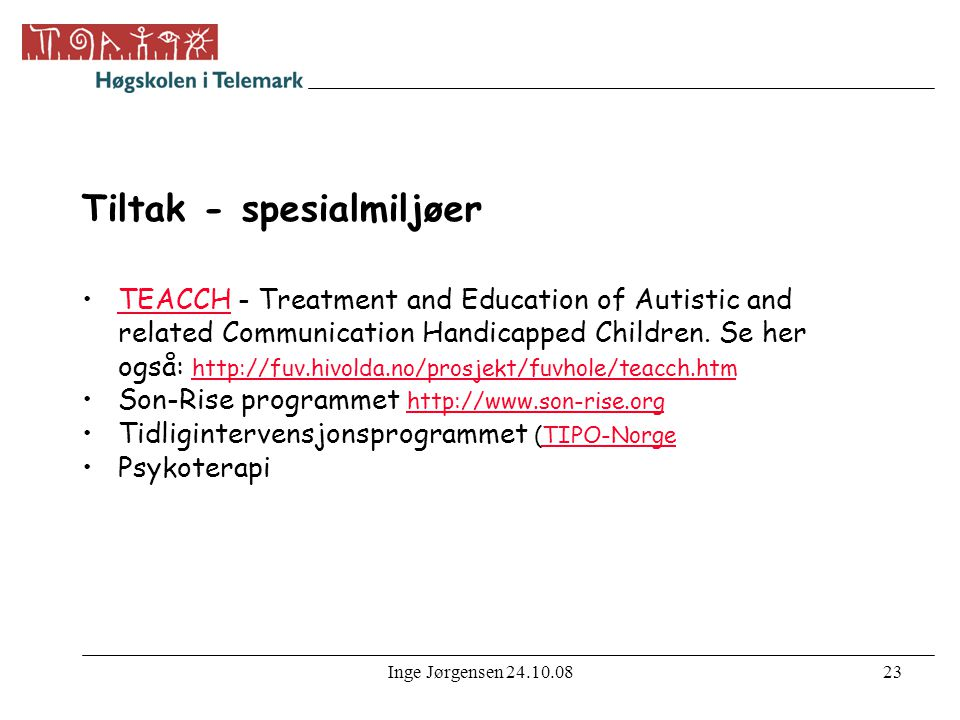 Inge Jørgensen 24.10.0823 Tiltak - spesialmiljøer •TEACCH - Treatment and Education of Autistic and related Communication Handicapped Children. Se her