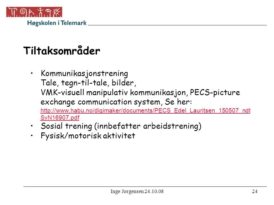 Inge Jørgensen 24.10.0824 Tiltaksområder •Kommunikasjonstrening Tale, tegn-til-tale, bilder, VMK-visuell manipulativ kommunikasjon, PECS-picture exchange communication system, Se her: http://www.habu.no/digimaker/documents/PECS_Edel_Lauritsen_150507_ndt SvN16907.pdf http://www.habu.no/digimaker/documents/PECS_Edel_Lauritsen_150507_ndt SvN16907.pdf •Sosial trening (innbefatter arbeidstrening) •Fysisk/motorisk aktivitet