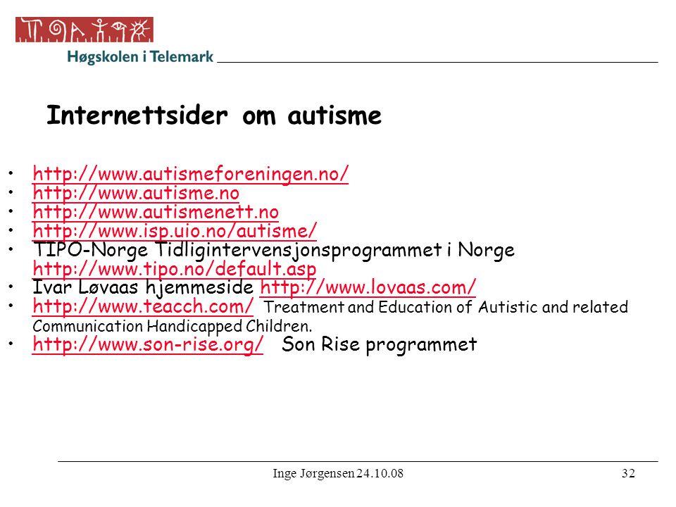 Inge Jørgensen 24.10.0832 Internettsider om autisme •http://www.autismeforeningen.no/http://www.autismeforeningen.no/ •http://www.autisme.nohttp://www.autisme.no •http://www.autismenett.nohttp://www.autismenett.no •http://www.isp.uio.no/autisme/http://www.isp.uio.no/autisme/ •TIPO-Norge Tidligintervensjonsprogrammet i Norge http://www.tipo.no/default.asp http://www.tipo.no/default.asp •Ivar Løvaas hjemmeside http://www.lovaas.com/http://www.lovaas.com/ •http://www.teacch.com/ Treatment and Education of Autistic and related Communication Handicapped Children.