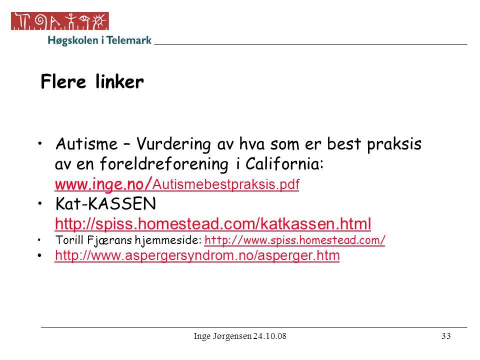 Inge Jørgensen 24.10.0833 Flere linker •Autisme – Vurdering av hva som er best praksis av en foreldreforening i California: www.inge.no/ Autismebestpraksis.pdf www.inge.no/ Autismebestpraksis.pdf •Kat-KASSEN http://spiss.homestead.com/katkassen.html http://spiss.homestead.com/katkassen.html •Torill Fjærans hjemmeside: http://www.spiss.homestead.com/http://www.spiss.homestead.com/ •http://www.aspergersyndrom.no/asperger.htmhttp://www.aspergersyndrom.no/asperger.htm