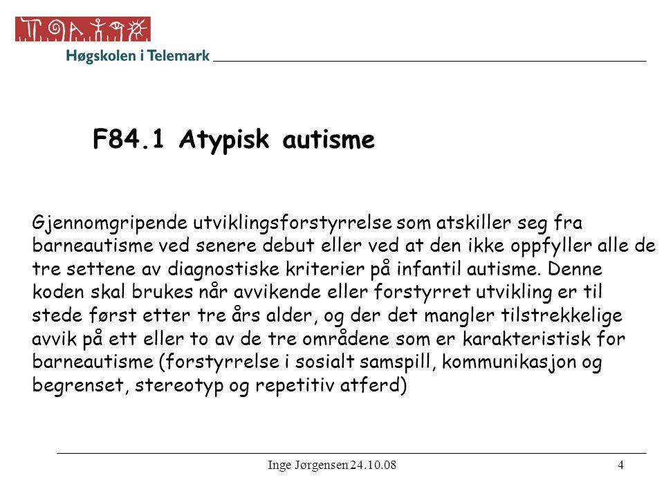 Inge Jørgensen 24.10.084 F84.1 Atypisk autisme Gjennomgripende utviklingsforstyrrelse som atskiller seg fra barneautisme ved senere debut eller ved at den ikke oppfyller alle de tre settene av diagnostiske kriterier på infantil autisme.
