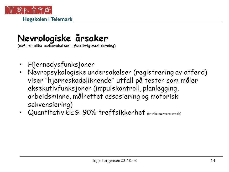 Inge Jørgensen 23.10.0814 Nevrologiske årsaker (ref. til ulike undersøkelser – forsiktig med slutning) •Hjernedysfunksjoner •Nevropsykologiske undersø
