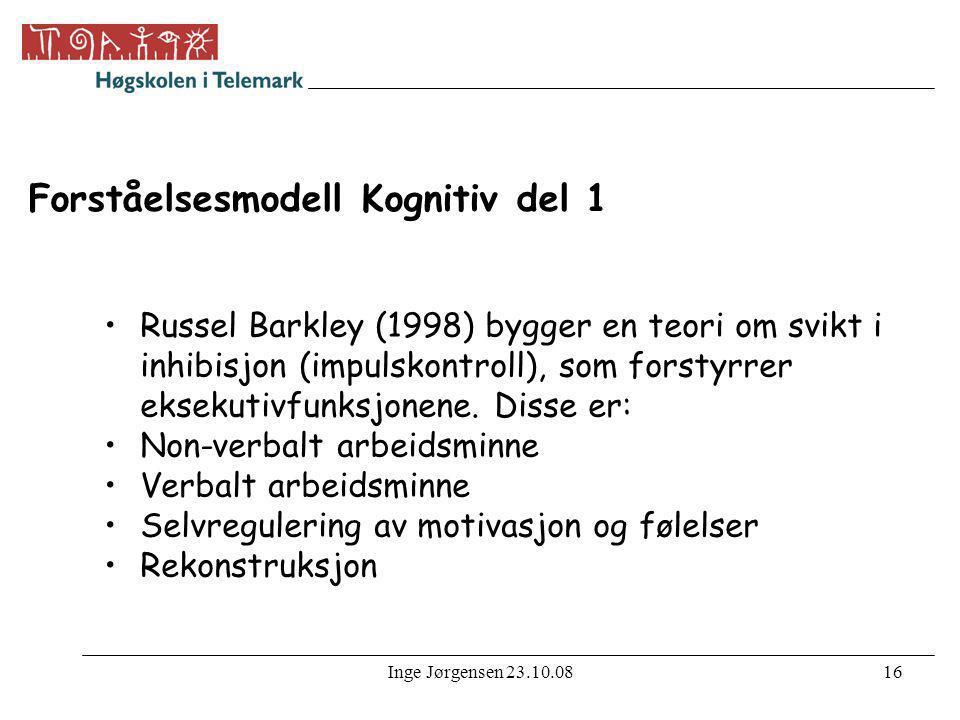 Inge Jørgensen 23.10.0816 Forståelsesmodell Kognitiv del 1 •Russel Barkley (1998) bygger en teori om svikt i inhibisjon (impulskontroll), som forstyrr