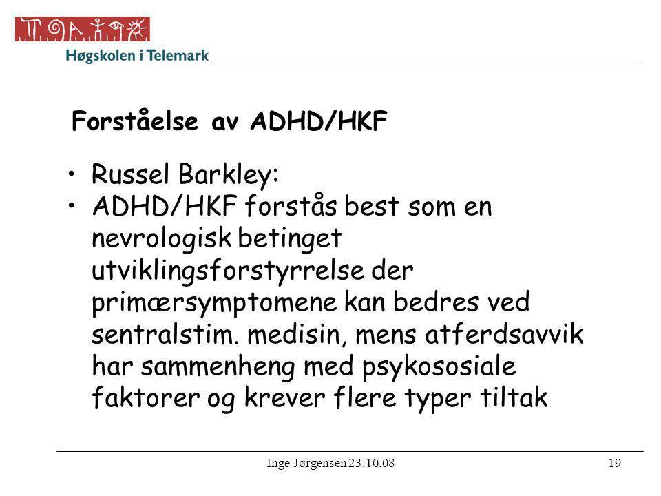 Inge Jørgensen 23.10.0819 Forståelse av ADHD/HKF •Russel Barkley: •ADHD/HKF forstås best som en nevrologisk betinget utviklingsforstyrrelse der primær