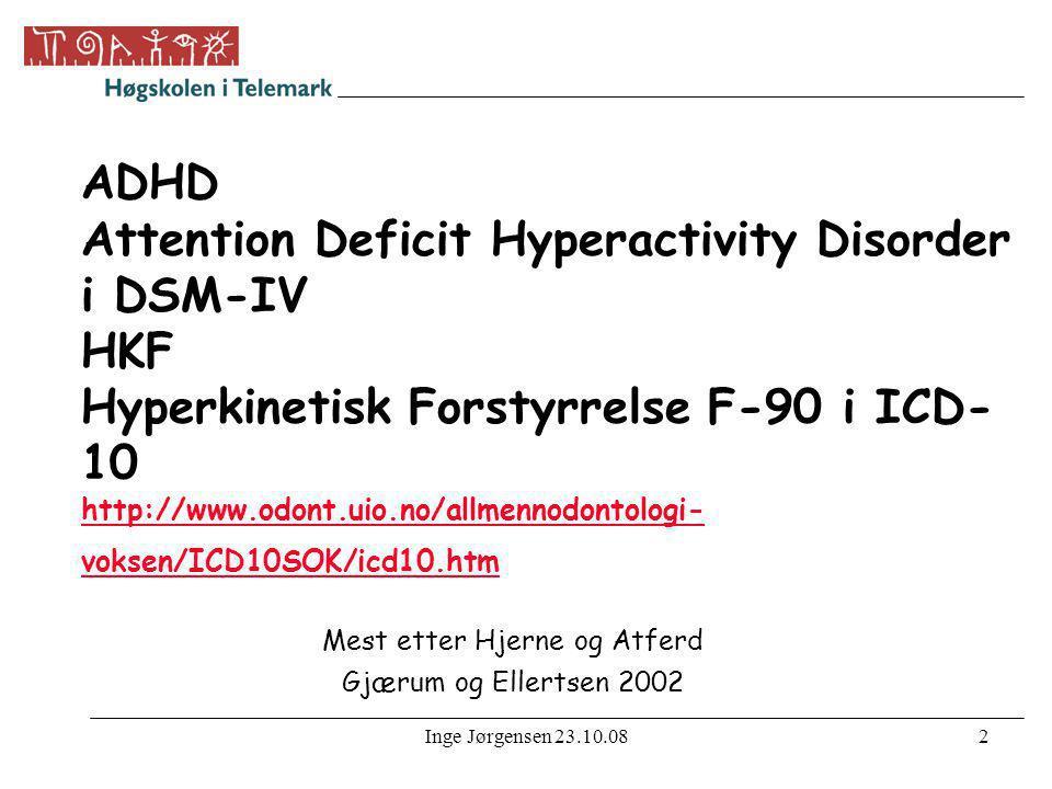 Inge Jørgensen 23.10.082 ADHD Attention Deficit Hyperactivity Disorder i DSM-IV HKF Hyperkinetisk Forstyrrelse F-90 i ICD- 10 http://www.odont.uio.no/