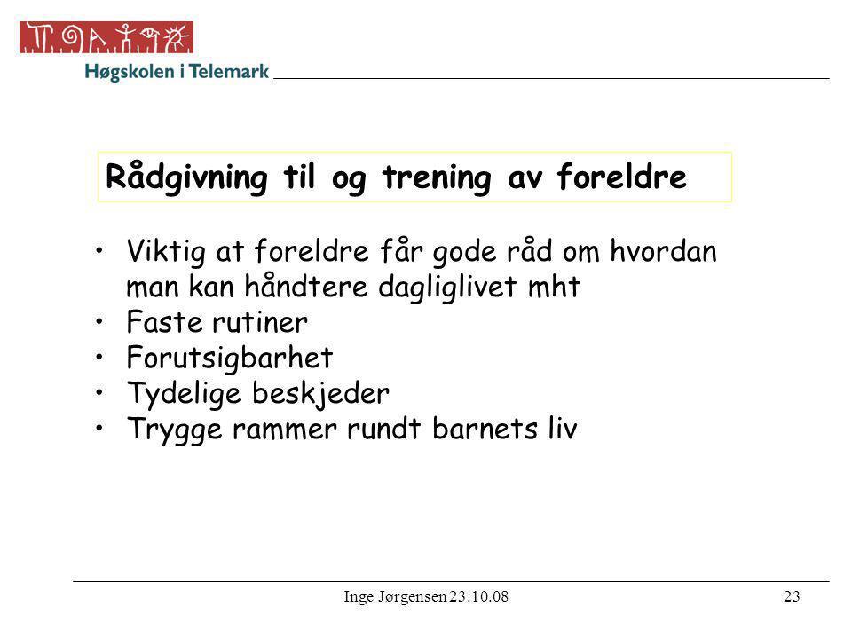 Inge Jørgensen 23.10.0823 Rådgivning til og trening av foreldre •Viktig at foreldre får gode råd om hvordan man kan håndtere dagliglivet mht •Faste ru