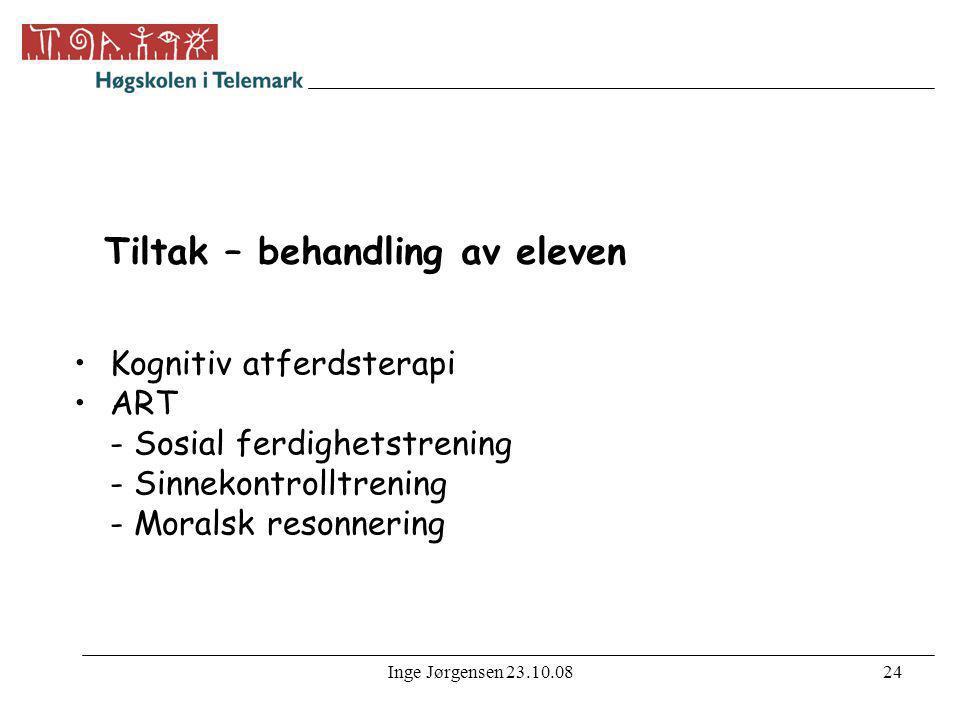 Inge Jørgensen 23.10.0824 Tiltak – behandling av eleven •Kognitiv atferdsterapi •ART - Sosial ferdighetstrening - Sinnekontrolltrening - Moralsk reson