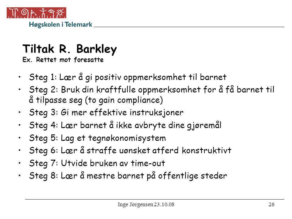 Inge Jørgensen 23.10.0826 Tiltak R. Barkley Ex. Rettet mot foresatte •Steg 1: Lær å gi positiv oppmerksomhet til barnet •Steg 2: Bruk din kraftfulle o