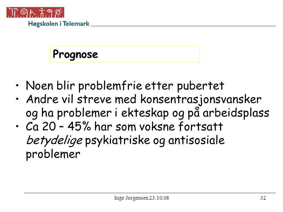 Inge Jørgensen 23.10.0832 Prognose •Noen blir problemfrie etter pubertet •Andre vil streve med konsentrasjonsvansker og ha problemer i ekteskap og på