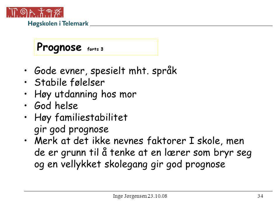 Inge Jørgensen 23.10.0834 Prognose forts 3 •Gode evner, spesielt mht. språk •Stabile følelser •Høy utdanning hos mor •God helse •Høy familiestabilitet