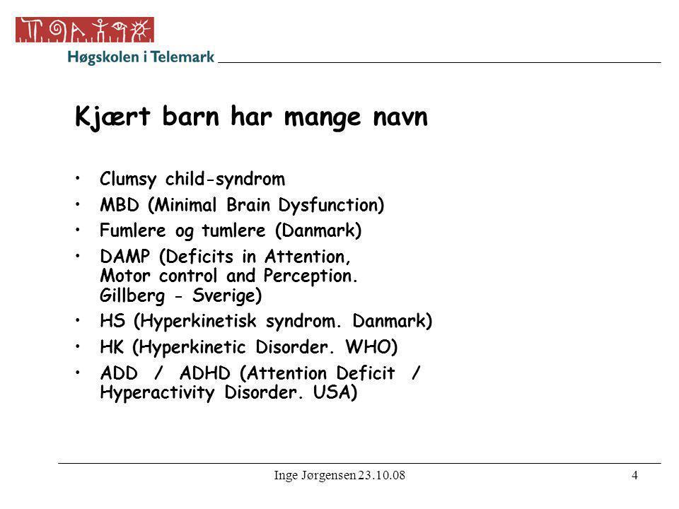 Inge Jørgensen 23.10.084 Kjært barn har mange navn •Clumsy child-syndrom •MBD (Minimal Brain Dysfunction) •Fumlere og tumlere (Danmark) •DAMP (Deficit