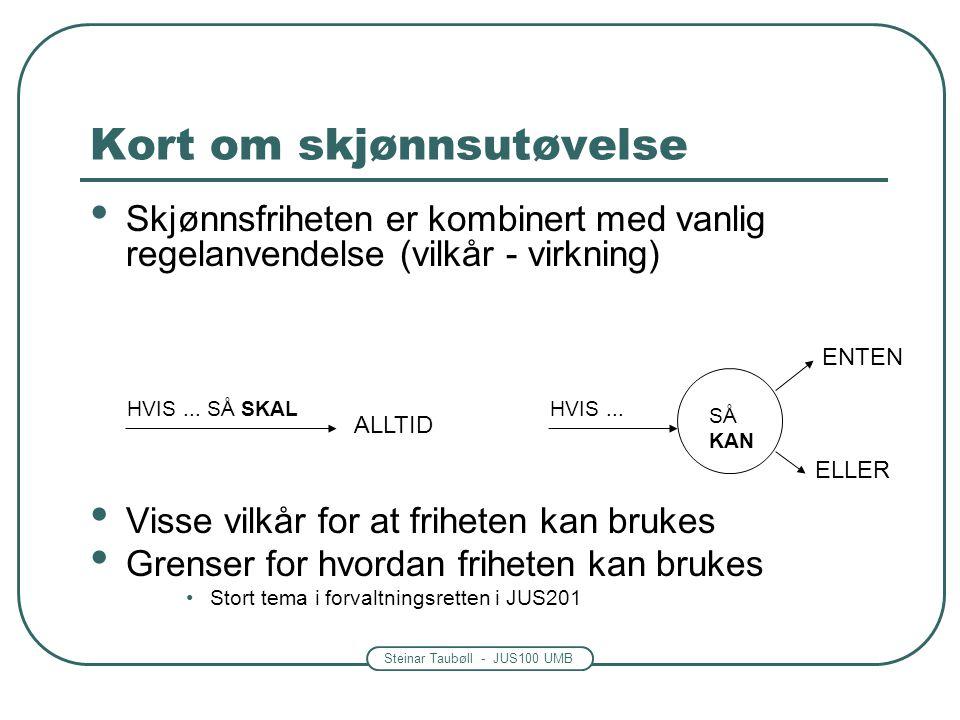 Steinar Taubøll - JUS100 UMB Kort om skjønnsutøvelse • Skjønnsfriheten er kombinert med vanlig regelanvendelse (vilkår - virkning) • Visse vilkår for