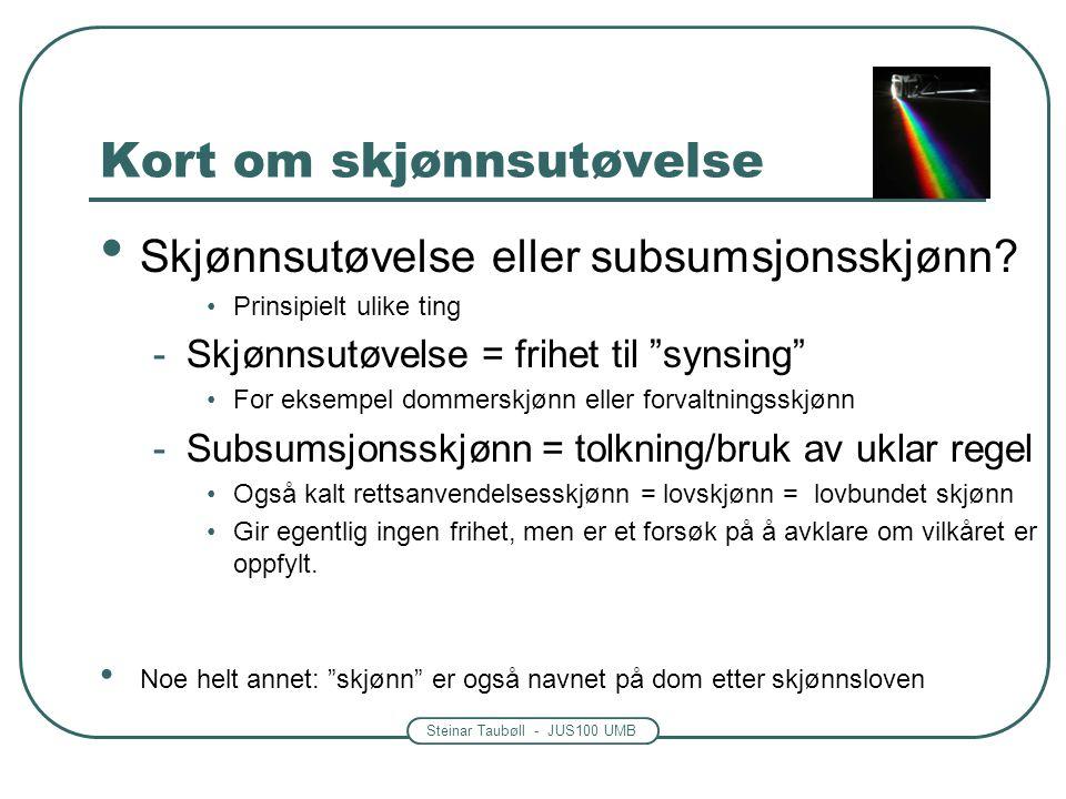 Steinar Taubøll - JUS100 UMB Kort om skjønnsutøvelse • Skjønnsutøvelse eller subsumsjonsskjønn? •Prinsipielt ulike ting -Skjønnsutøvelse = frihet til
