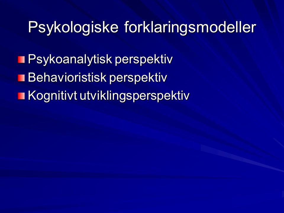 Psykologiske forklaringsmodeller Psykoanalytisk perspektiv Behavioristisk perspektiv Kognitivt utviklingsperspektiv