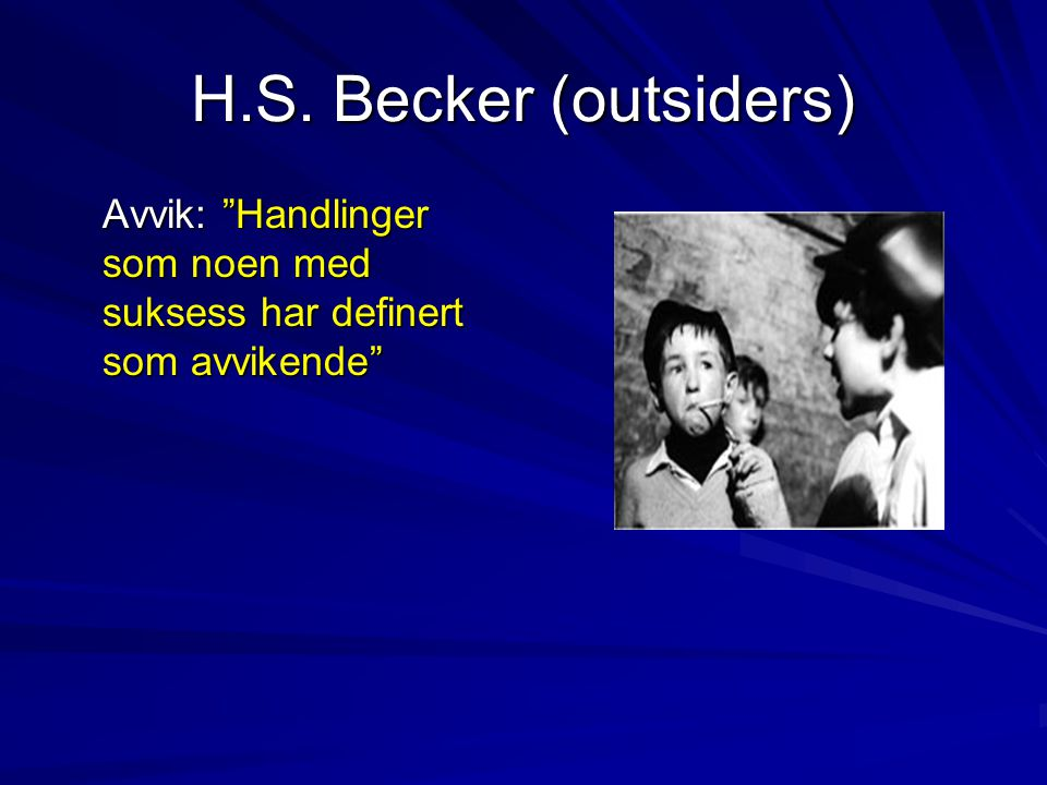"""H.S. Becker (outsiders) Avvik: """"Handlinger som noen med suksess har definert som avvikende"""""""