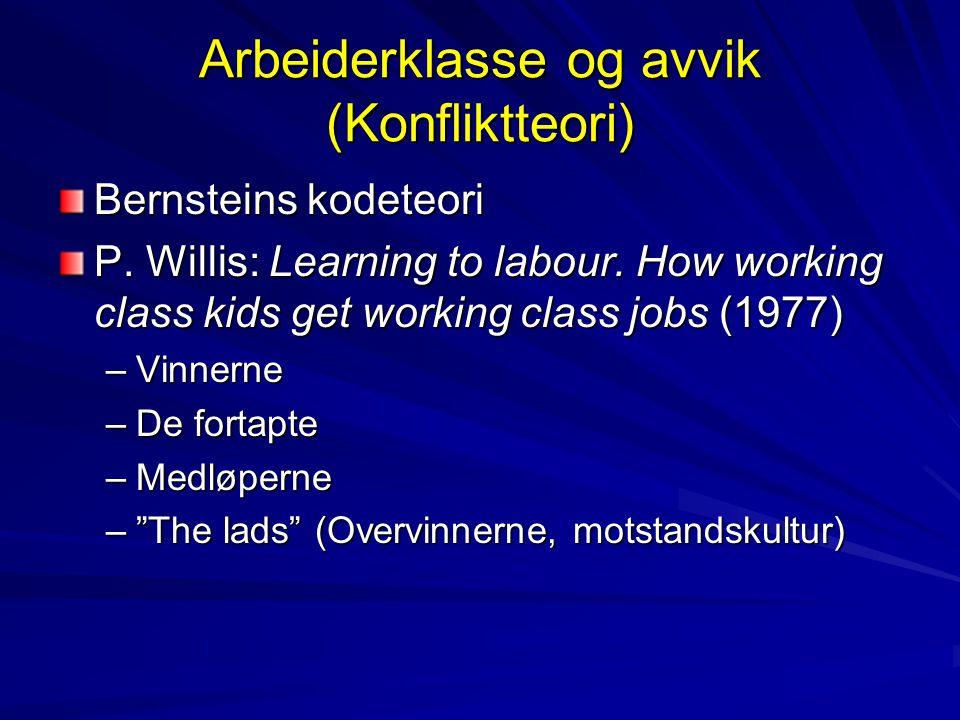 Arbeiderklasse og avvik (Konfliktteori) Bernsteins kodeteori P. Willis: Learning to labour. How working class kids get working class jobs (1977) –Vinn