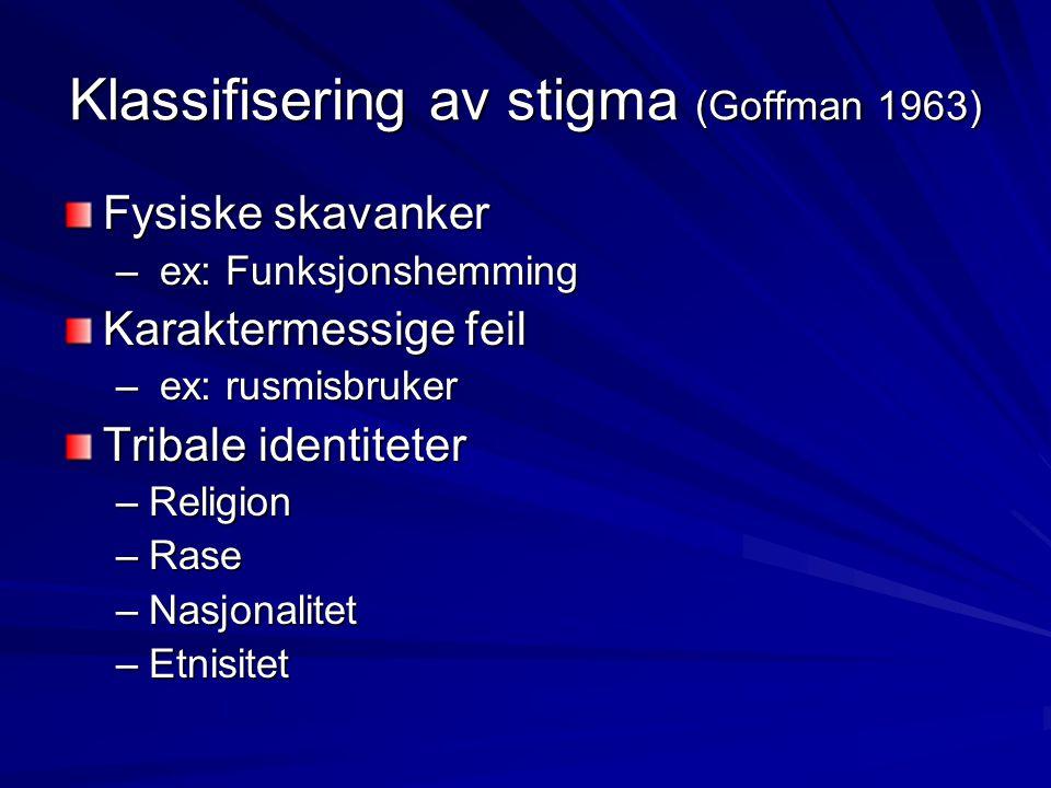 Klassifisering av stigma (Goffman 1963) Fysiske skavanker – ex: Funksjonshemming Karaktermessige feil – ex: rusmisbruker Tribale identiteter –Religion