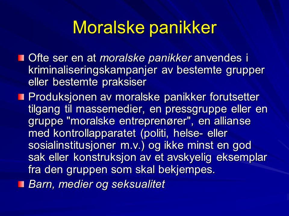 Moralske panikker Ofte ser en at moralske panikker anvendes i kriminaliseringskampanjer av bestemte grupper eller bestemte praksiser Produksjonen av m