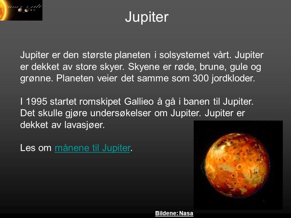 Jupiter Jupiter er den største planeten i solsystemet vårt. Jupiter er dekket av store skyer. Skyene er røde, brune, gule og grønne. Planeten veier de