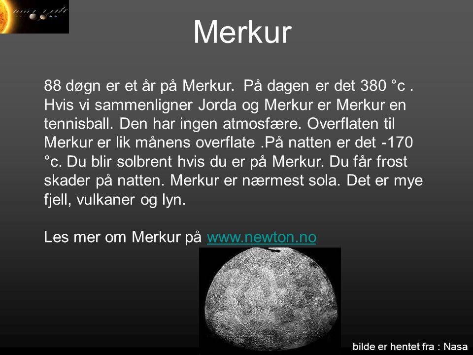 Merkur 88 døgn er et år på Merkur. På dagen er det 380 °c. Hvis vi sammenligner Jorda og Merkur er Merkur en tennisball. Den har ingen atmosfære. Over