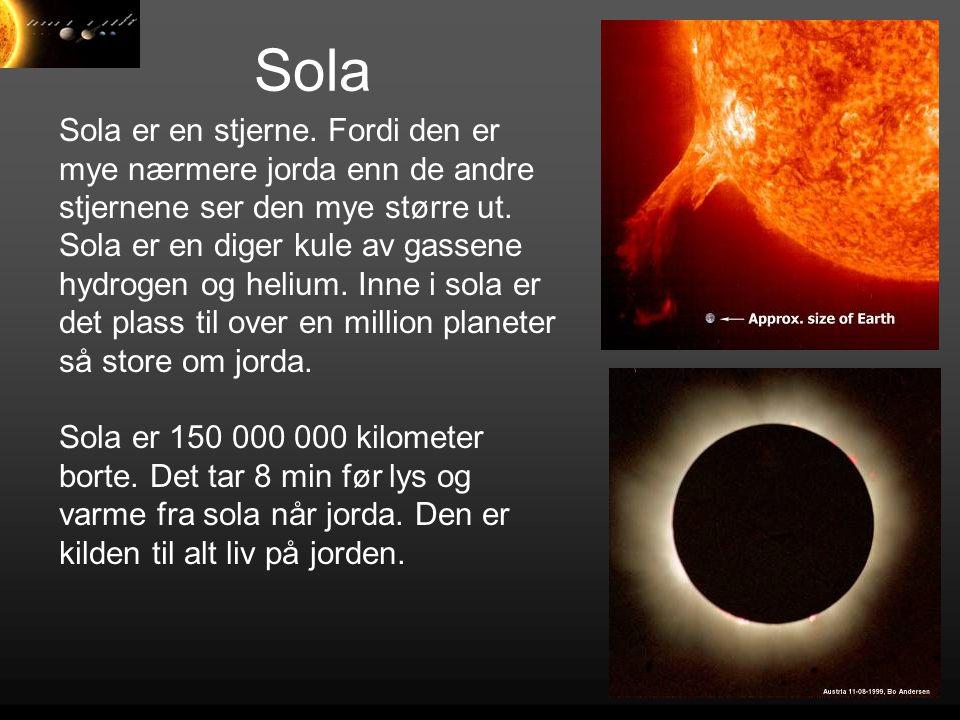 Sola Sola er en stjerne. Fordi den er mye nærmere jorda enn de andre stjernene ser den mye større ut. Sola er en diger kule av gassene hydrogen og hel