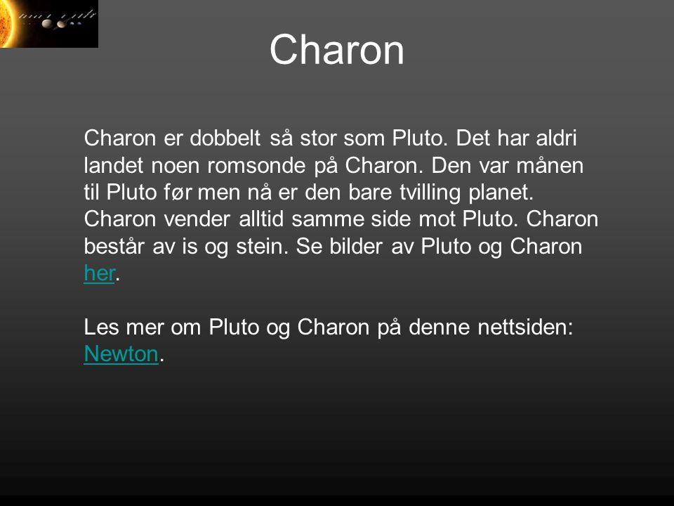 Charon Charon er dobbelt så stor som Pluto. Det har aldri landet noen romsonde på Charon. Den var månen til Pluto før men nå er den bare tvilling plan