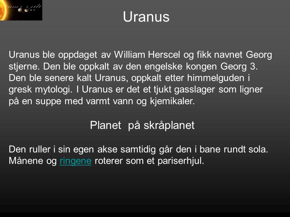 Uranus Uranus ble oppdaget av William Herscel og fikk navnet Georg stjerne. Den ble oppkalt av den engelske kongen Georg 3. Den ble senere kalt Uranus
