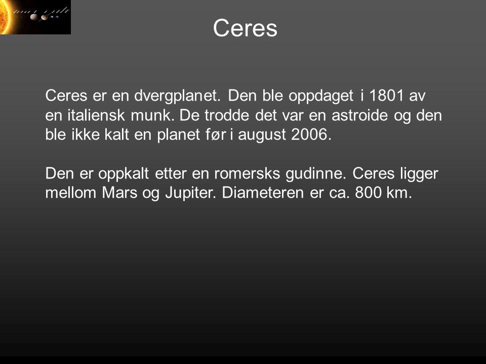Ceres Ceres er en dvergplanet. Den ble oppdaget i 1801 av en italiensk munk. De trodde det var en astroide og den ble ikke kalt en planet før i august