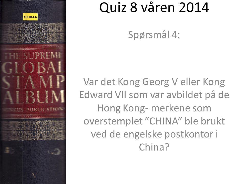 Quiz 8 våren 2014 Spørsmål 4: Var det Kong Georg V eller Kong Edward VII som var avbildet på de Hong Kong- merkene som overstemplet CHINA ble brukt ved de engelske postkontor i China?